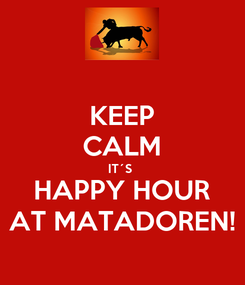 Poster: KEEP CALM IT´S  HAPPY HOUR AT MATADOREN!