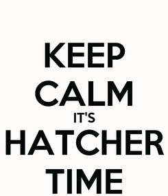 Poster: KEEP CALM IT'S HATCHER TIME
