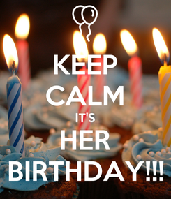 Poster: KEEP CALM IT'S HER BIRTHDAY!!!