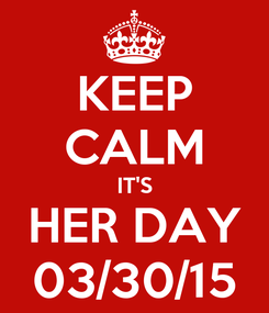 Poster: KEEP CALM IT'S HER DAY 03/30/15