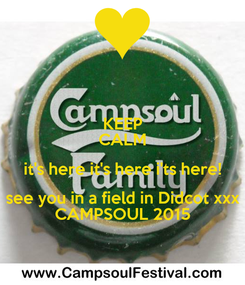Poster: KEEP CALM it's here it's here i'ts here! see you in a field in Didcot xxx CAMPSOUL 2015