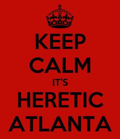 Poster: KEEP CALM IT'S HERETIC ATLANTA