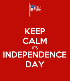 Poster: KEEP CALM IT'S INDEPENDENCE DAY