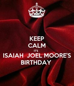 Poster: KEEP CALM IT'S   ISAIAH  JOEL MOORE'S BIRTHDAY