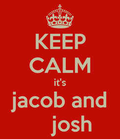 Poster: KEEP CALM it's jacob and     josh