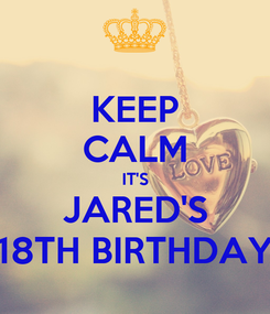Poster: KEEP CALM IT'S JARED'S 18TH BIRTHDAY