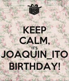 Poster: KEEP CALM, IT'S JOAQUIN_ITO BIRTHDAY!