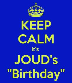 "Poster: KEEP CALM It's  JOUD's ""Birthday"""