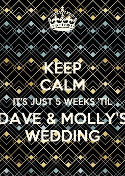 Poster: KEEP CALM IT'S JUST 5 WEEKS 'TIL DAVE & MOLLY'S WEDDING