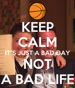 Poster: KEEP CALM IT''S JUST A BAD DAY NOT A BAD LIFE