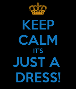 Poster: KEEP CALM IT'S JUST A  DRESS!