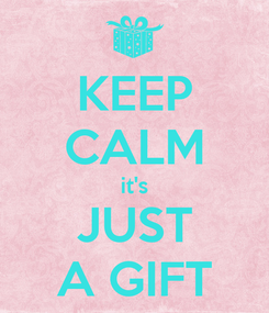 Poster: KEEP CALM it's JUST A GIFT