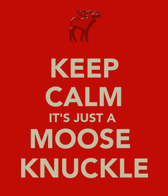 Poster: KEEP CALM IT'S JUST A  MOOSE  KNUCKLE
