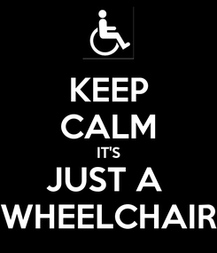 Poster: KEEP CALM IT'S JUST A  WHEELCHAIR