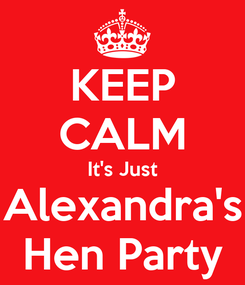 Poster: KEEP CALM It's Just Alexandra's Hen Party