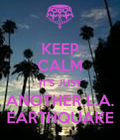 Poster: KEEP CALM IT'S JUST ANOTHER L.A. EARTHQUAKE