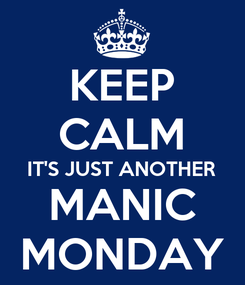 Poster: KEEP CALM IT'S JUST ANOTHER MANIC MONDAY