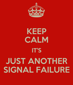 Poster: KEEP CALM IT'S JUST ANOTHER SIGNAL FAILURE