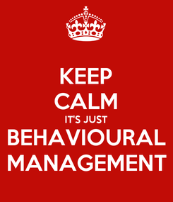 Poster: KEEP CALM IT'S JUST BEHAVIOURAL MANAGEMENT