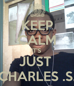 Poster: KEEP CALM IT'S  JUST  CHARLES .S.