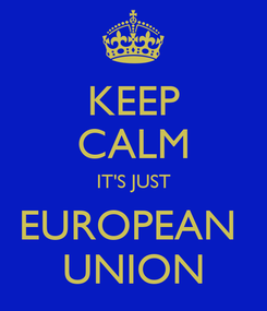 Poster: KEEP CALM IT'S JUST EUROPEAN  UNION