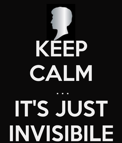 Poster: KEEP CALM  . . . IT'S JUST INVISIBILE