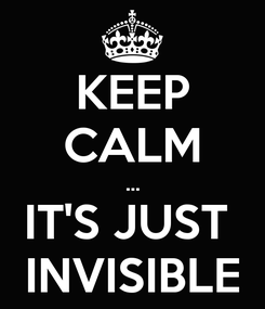 Poster: KEEP CALM ... IT'S JUST  INVISIBLE