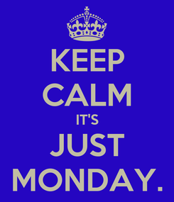 Poster: KEEP CALM IT'S JUST MONDAY.
