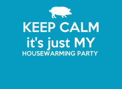 Poster: KEEP CALM it's just MY HOUSEWARMING PARTY