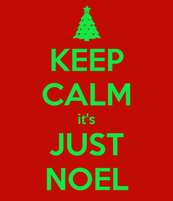 Poster: KEEP CALM it's JUST NOEL