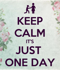 Poster: KEEP CALM IT'S JUST  ONE DAY