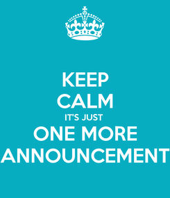 Poster: KEEP CALM IT'S JUST  ONE MORE ANNOUNCEMENT