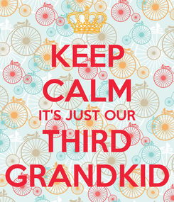 Poster: KEEP CALM IT'S JUST OUR THIRD GRANDKID
