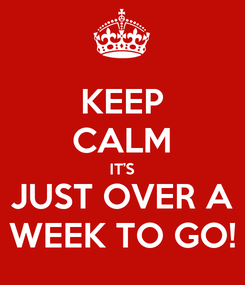 Poster: KEEP CALM IT'S JUST OVER A WEEK TO GO!