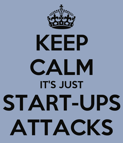 Poster: KEEP CALM IT'S JUST START-UPS ATTACKS