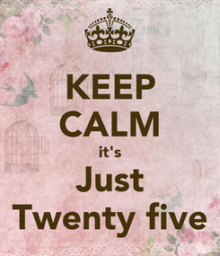 Poster: KEEP CALM it's Just Twenty five