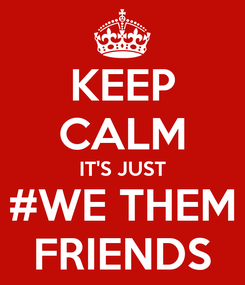 Poster: KEEP CALM IT'S JUST #WE THEM FRIENDS