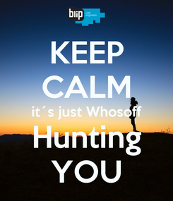 Poster: KEEP CALM it´s just Whosoff Hunting YOU