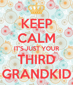 Poster: KEEP CALM IT'S JUST YOUR THIRD GRANDKID