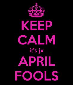 Poster: KEEP CALM it's jx APRIL FOOLS