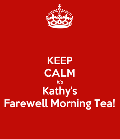 Poster: KEEP CALM it's Kathy's Farewell Morning Tea!
