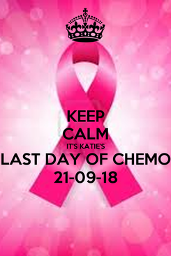 Poster: KEEP CALM IT'S KATIE'S LAST DAY OF CHEMO 21-09-18