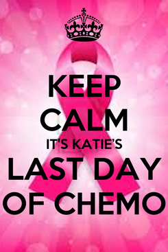 Poster: KEEP CALM IT'S KATIE'S LAST DAY OF CHEMO