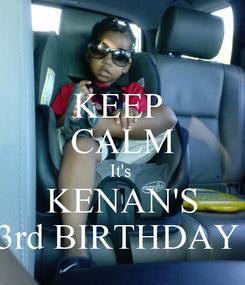 Poster: KEEP  CALM It's  KENAN'S 3rd BIRTHDAY