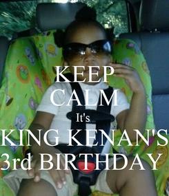 Poster: KEEP CALM It's  KING KENAN'S 3rd BIRTHDAY