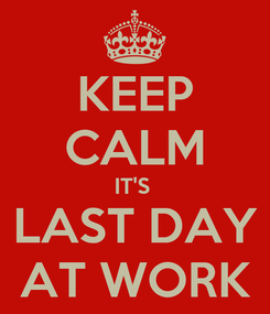 Poster: KEEP CALM IT'S  LAST DAY AT WORK