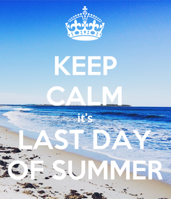 Poster: KEEP CALM it's LAST DAY OF SUMMER
