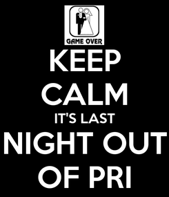 Poster: KEEP CALM IT'S LAST NIGHT OUT OF PRI