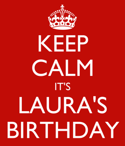 Poster: KEEP CALM IT'S LAURA'S BIRTHDAY