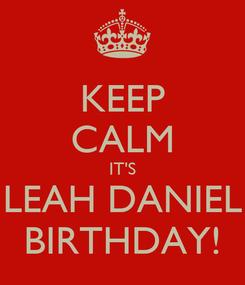 Poster: KEEP CALM IT'S LEAH DANIEL BIRTHDAY!